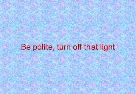 Turn Off That Light Be Polite Turn Off That Light Be Polite Turn Off That Light
