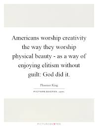 Quotes On Physical Beauty Best Of Americans Worship Creativity The Way They Worship Physical