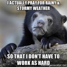 I actually pray for rainy & stormy weather so that I don't have to ... via Relatably.com