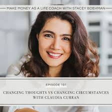Ep #101: Changing Thoughts Vs Changing Circumstances with Claudia ...
