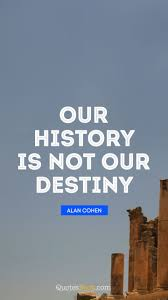 Our History Is Not Our Destiny Quote By Alan Cohen Quotesbook
