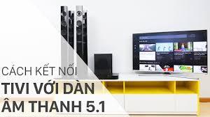 Hướng dẫn chi tiết cách kết nối dàn âm thanh 5.1 với tivi hiệu quả