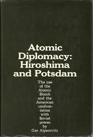 the history of the decision to use the atomic bomb gar alperovitz atomic diplomacy hiroshima and potsdam