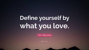 "Quotes To Define Yourself Best of Tim Minchin Quote ""Define Yourself By What You Love"" 24"