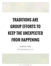 Group Quotes Custom Traditions Are Group Efforts To Keep The Unexpected From