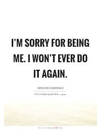 Im Sorry Quotes Classy I'm sorry for being me I won't ever do it again Picture Quotes