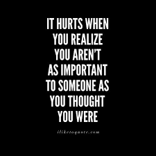 Important Quotes Best It Hurts When You Realize You Aren't As Important To Someone As You