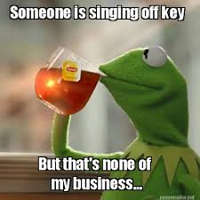 Meme Maker - Someone is singing off key But that's none of my ... via Relatably.com