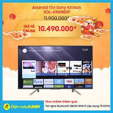 Điện máy XANH (dienmayxanh.com) - 🎊Android Tivi Sony 43 inch KDL-43W800F 🎊 Giá rẻ online: 10.490.000 đ 🎊Giá thường: 11.900.000đ Tiết kiệm được  1.410.000 ₫ (12%) vì: - Không áp dụng chính sách