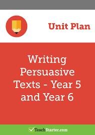 writing persuasive texts unit plan year and year unit plan  writing persuasive texts unit plan year 5 and year 6 unit plan teach starter