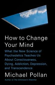 How to Change Your Mind: What the New Science of Psychedelics ...