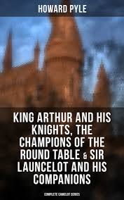 king arthur and his knights the champions of the round table sir launcelot and