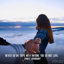 Never Go On Trips With Anyone You Do Not Love Love Quote By Ernest