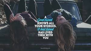 A Good Friend Knows All Your Storiesa Best Friend Has Lived Them