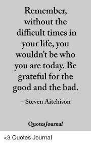 Remember Without The Difficult Times In Our Life You Wouldn't Be Who Cool Quotes For Difficult Times In Life