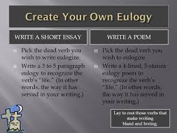 how to write a eulogy  a speech or piece of writing that highly  write a short essay write a poem  pick the dead verb you wish to write