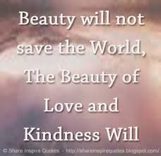 beauty will not save the world the beauty of love and kindness  beauty will not save the world the beauty of love and kindness will