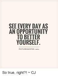 Quotes To Better Yourself Best of SEE EVERY DAY AS AN OPPORTUNITY TO BETTER YOURSELF PICTURE QUOTES