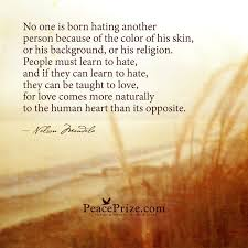 Image result for no one is born hating another person because of the color of his skin or his background or his religion