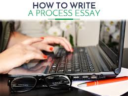 how to write a process essay explanation  how to write a process essay