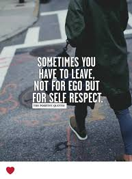 Self Respect Quotes Magnificent SOMETIMES YOU HAVE TO LEAVE NOT FOR EGO BUT FOR SELF RESPECT THE