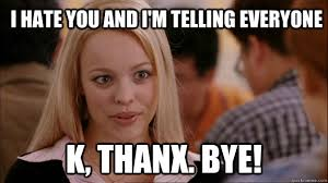I hate you and I'm telling everyone K, thanx. bye! - Mean Girls ... via Relatably.com