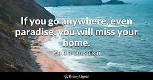 Malala Quotes Beauteous If You Go Anywhere Even Paradise You Will Miss Your Home Malala