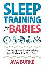 Sleep Training for Babies: The Step-By-Step Plan for Helping Your Newborn  Baby Sleep Better by Ava Burke