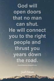will open doors that no man can shut he will connect you to the right people and thrust you years down the road joel os