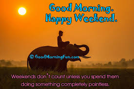 Good Morning Weekend Quotes Best of Good Morning Happy Weekend Good Morning Fun