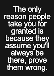 The Only Reason People Take You For Granted Is Because They Assume Inspiration Taken For Granted Meme