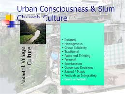 urban poor spirituality the urban poor church the culture of  3 urban consciousness slum church culture peasant village culture isolated homogenous group solidarity traditional patterned thinking personal spontaneous