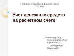 Презентация по бухгалтерскому учету по теме Учет денежных средств  слайда 1 Учет денежных средств на расчетном счете ГБОУ СПО Себряковский Технологически