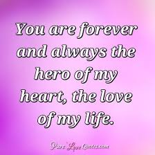 The Love Of My Life Quotes Mesmerizing You Are Forever And Always The Hero Of My Heart The Love Of My Life
