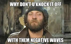 why don't u knock it off with them negative waves - oddball ... via Relatably.com