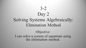 6 3 2 day 2 solving systems algebraically elimination method objective i can solve a system of equations using the elimination method