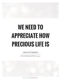 Life Is Precious Quotes Impressive We Need To Appreciate How Precious Life Is Picture Quotes