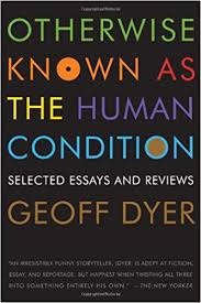 otherwise known as the human condition selected essays and  otherwise known as the human condition selected essays and reviews geoff dyer 9781555975791 com books