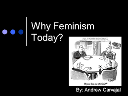 why feminism today by andrew carvajal feminism what often 1 why feminism today