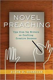novel preaching tips from top writers on crafting creative novel preaching tips from top writers on crafting creative sermons alyce m mckenzie 9780664233228 com books