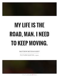 My Life Is The Road Man I Need To Keep Moving Picture Quotes Simple Moving Quote