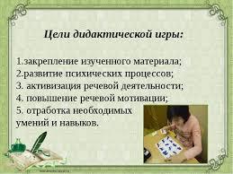 Доклад на тему Дидактические игры как средство развития речи на  Цели дидактической игры 1 закрепление изученного материала 2 развитие псих