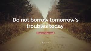 "Quote Of Today Impressive Stephen R Lawhead Quote ""Do Not Borrow Tomorrow's Troubles Today"