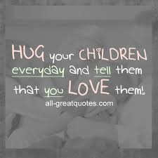 Quotes About Your Children Classy Hug Your Children Everyday And Tell Them That You Love Them Quotes