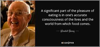 wendell berry quote a significant part of the pleasure of eating  a significant part of the pleasure of eating is in one s accurate consciousness of the lives