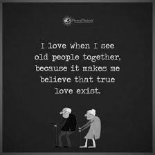 I Love When I See Old People Together Because It Makes Me Believe Interesting Old Love Quotes