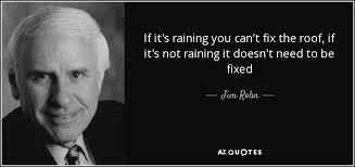Roof Quotes Awesome Jim Rohn Quote If It's Raining You Can't Fix The Roof If It's