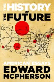 "review the history of the future american essays by edward  ""the history of the future "" by edward mcpherson """