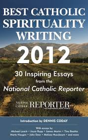 best catholic spirituality writing inspiring essays from best catholic spirituality writing 2012 30 inspiring essays from the national catholic reporter ebook by