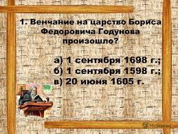 Презентация на тему Контрольный тест по теме Россия в xvii  Венчание на царство Бориса Федоровича Годунова произошло а 1 сентября 1698 г б 1 сентября 1598 г в 20 июня 1605 г